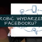 Jak zrobić wydarzenie na Facebooku?